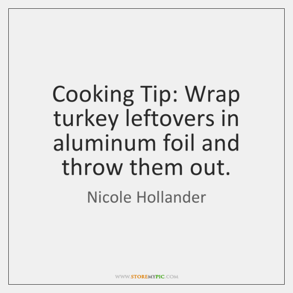 Cooking Tip: Wrap turkey leftovers in aluminum foil and throw them out.