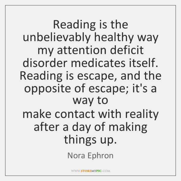 Reading is the unbelievably healthy way   my attention deficit disorder medicates itself.   ...