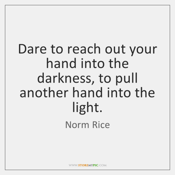 Dare to reach out your hand into the darkness, to pull another ...