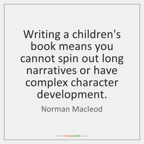 Writing a children's book means you cannot spin out long narratives or ...