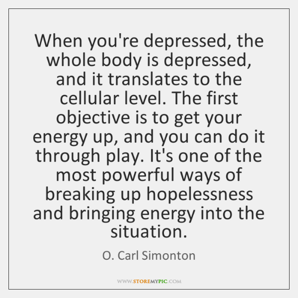 When you're depressed, the whole body is depressed, and it translates to ...