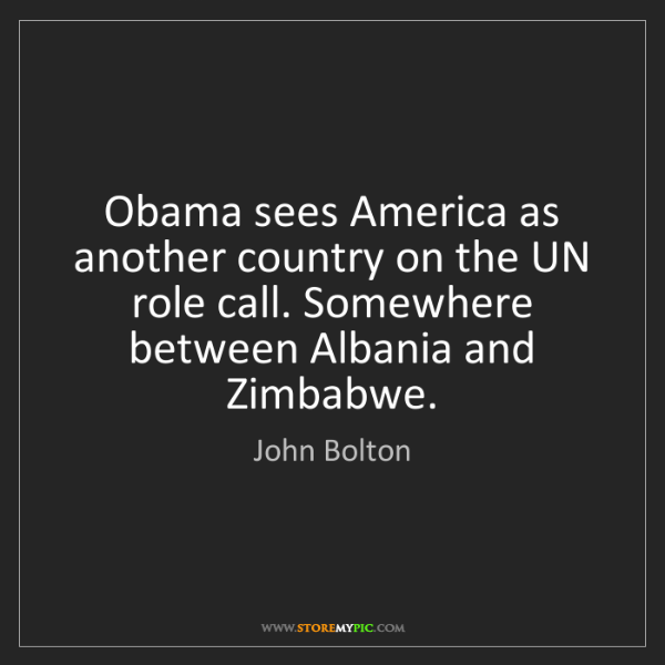 John Bolton: Obama sees America as another country on the UN role...
