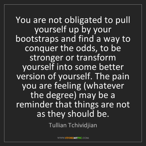 Tullian Tchividjian: You are not obligated to pull yourself up by your bootstraps...