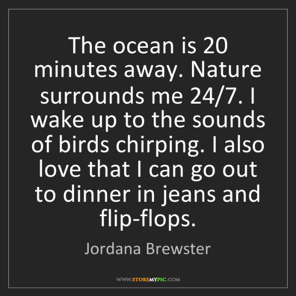 Jordana Brewster: The ocean is 20 minutes away. Nature surrounds me 24/7....