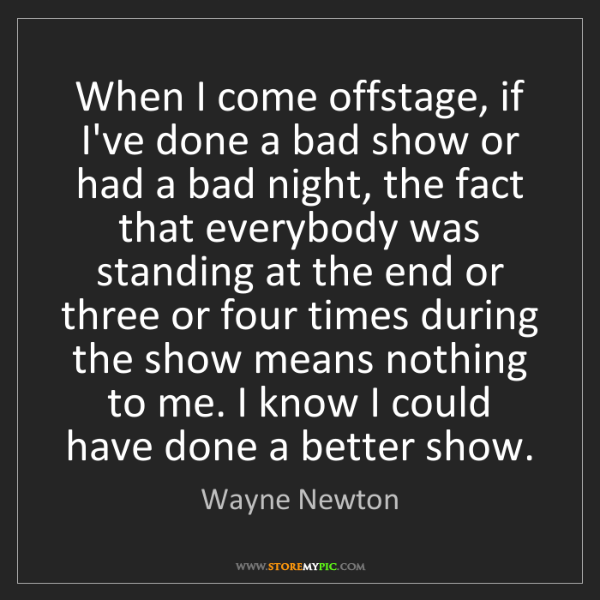 Wayne Newton: When I come offstage, if I've done a bad show or had...