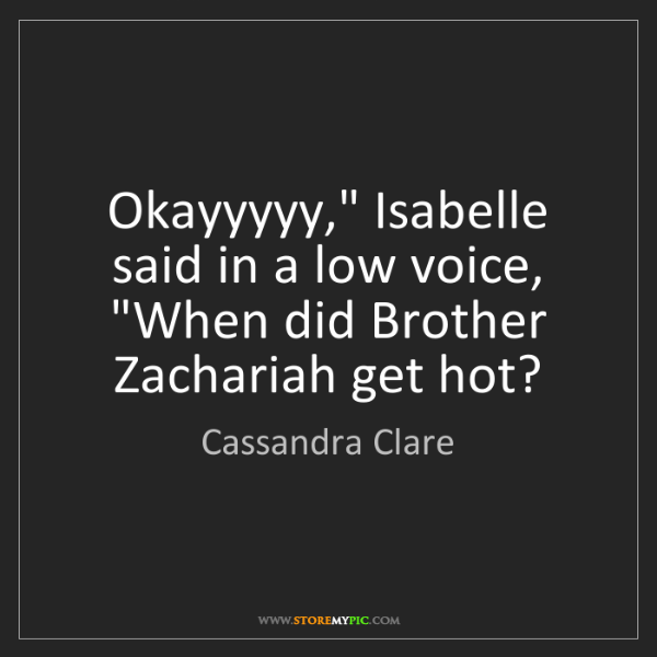 "Cassandra Clare: Okayyyyy,"" Isabelle said in a low voice, ""When did Brother..."