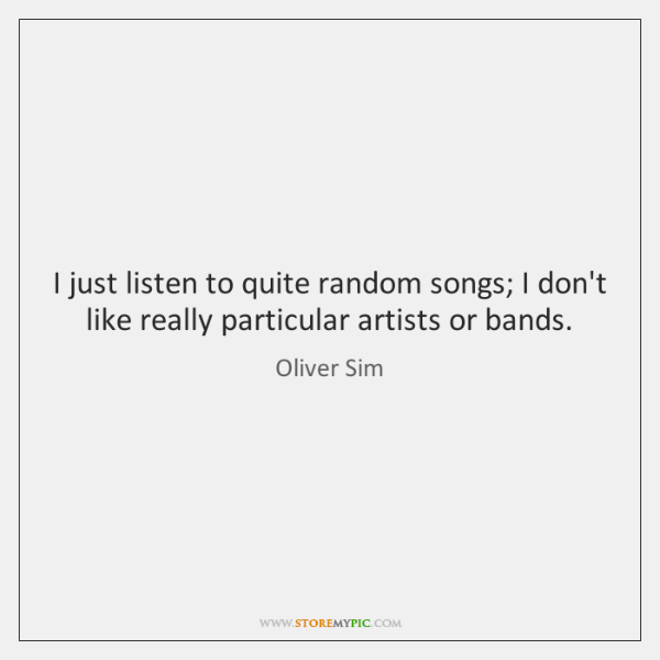 I just listen to quite random songs; I don't like really particular ...