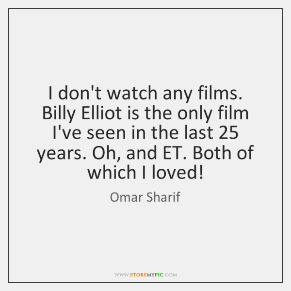 I don't watch any films. Billy Elliot is the only film I've ...