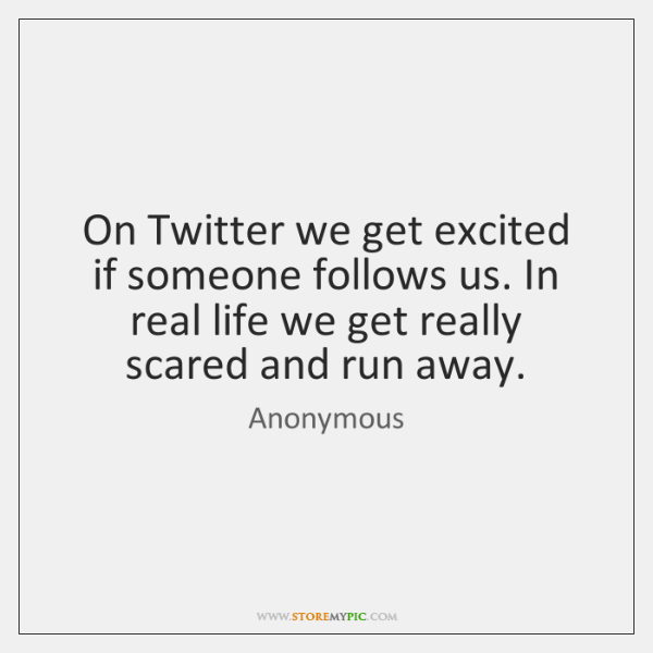 On Twitter We Get Excited If Someone Follows Us In Real Life Best Real Life Quote