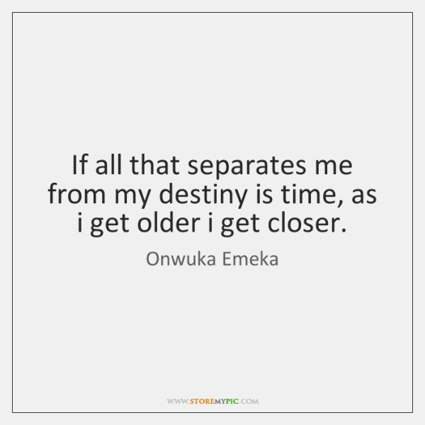 If all that separates me from my destiny is time, as i ...