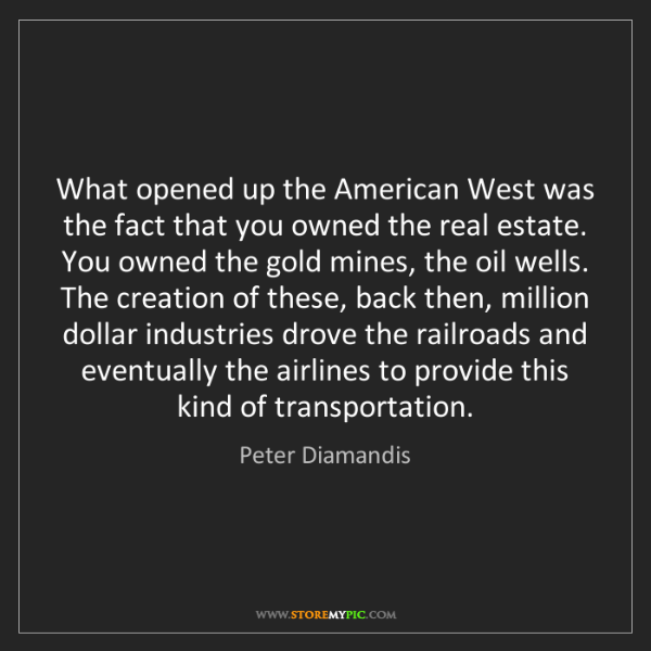 Peter Diamandis: What opened up the American West was the fact that you...