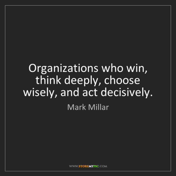 Mark Millar: Organizations who win, think deeply, choose wisely, and...