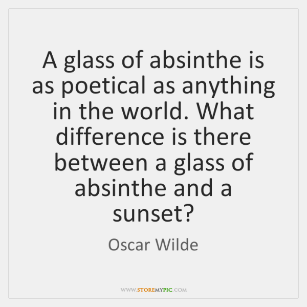 A glass of absinthe is as poetical as anything in the world. ...
