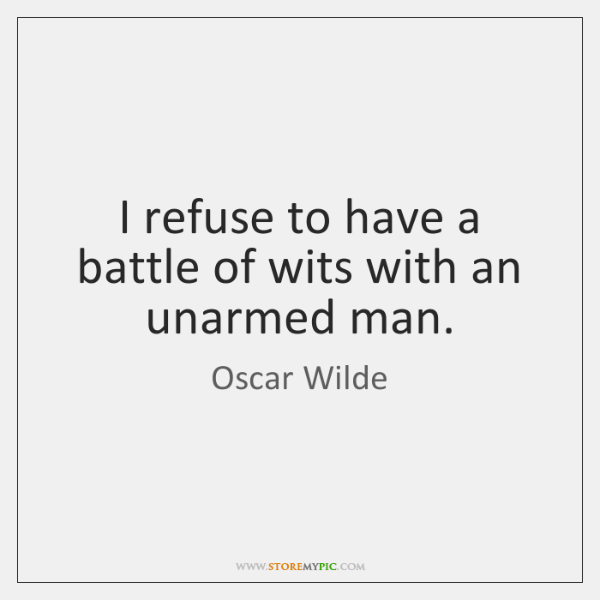 I refuse to have a battle of wits with an unarmed man.