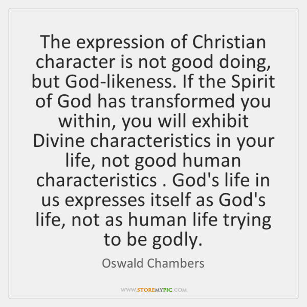 The expression of Christian character is not good doing, but God-likeness. If ...