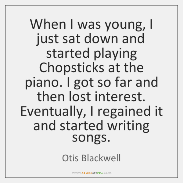 When I was young, I just sat down and started playing Chopsticks ...
