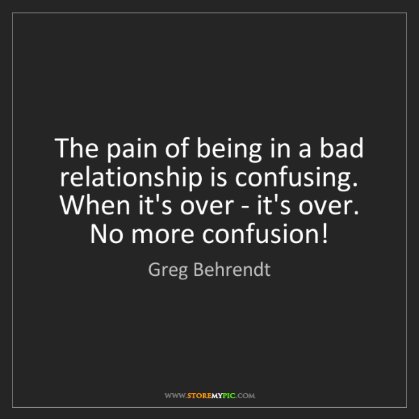 Greg Behrendt: The pain of being in a bad relationship is confusing....