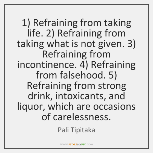 1) Refraining from taking life. 2) Refraining from taking what is not given. 3) Refraining ...