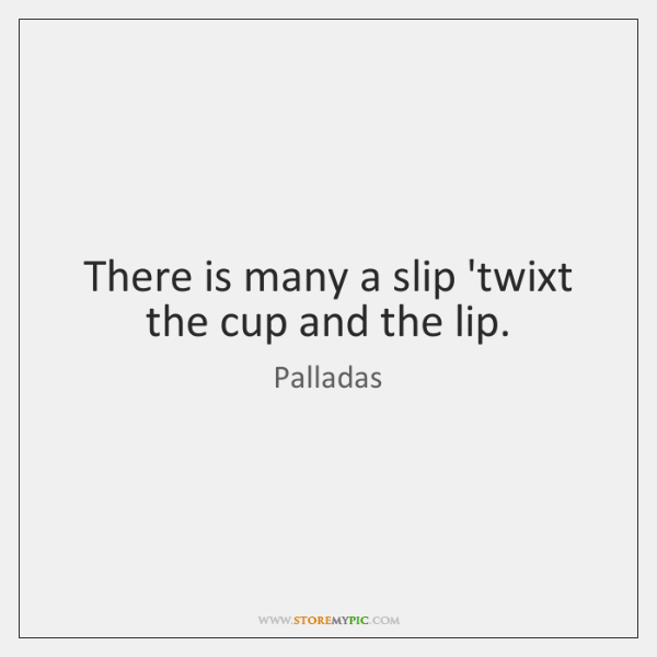There is many a slip 'twixt the cup and the lip.