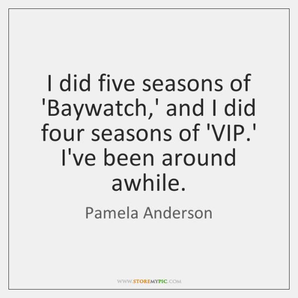 I did five seasons of 'Baywatch,' and I did four seasons ...