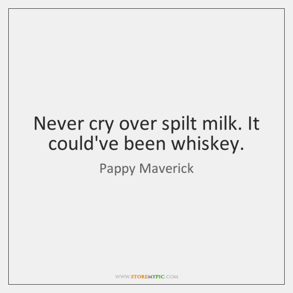 Never cry over spilt milk. It could've been whiskey.