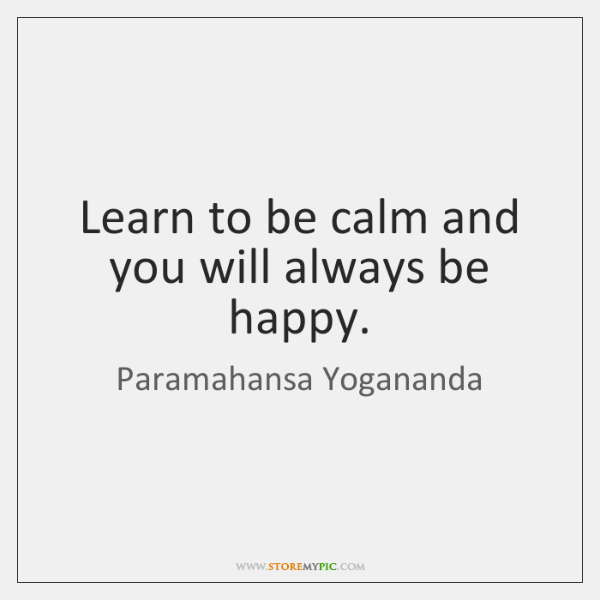 Learn to be calm and you will always be happy.