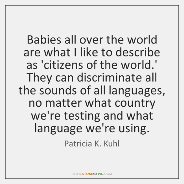 Babies all over the world are what I like to describe as ...