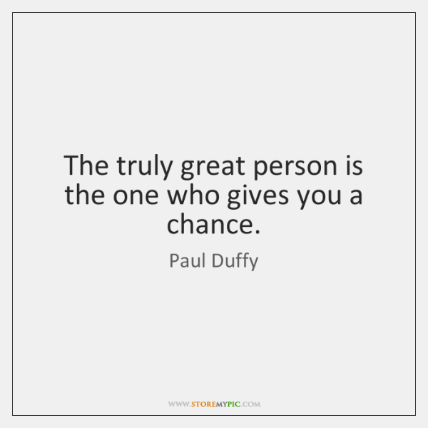 The truly great person is the one who gives you a chance.