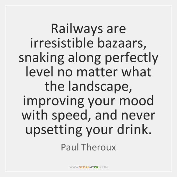 Railways are irresistible bazaars, snaking along perfectly level no matter what the ...