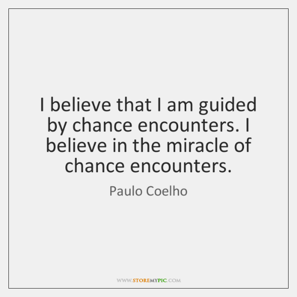 I believe that I am guided by chance encounters. I believe in ...