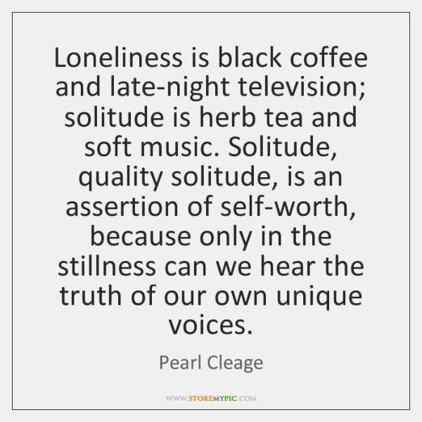 Loneliness is black coffee and late-night television; solitude is herb tea and ...