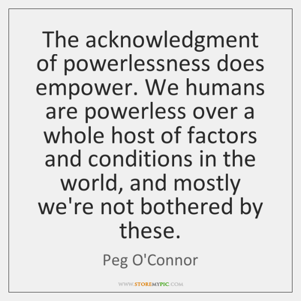 The acknowledgment of powerlessness does empower. We humans are powerless over a ...