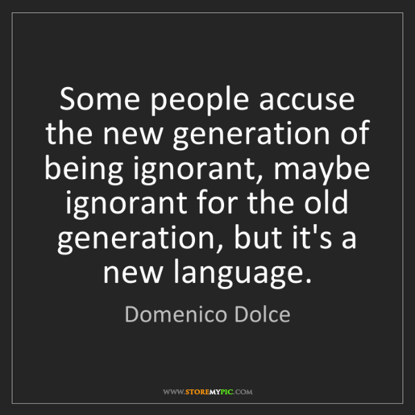 Domenico Dolce: Some people accuse the new generation of being ignorant,...