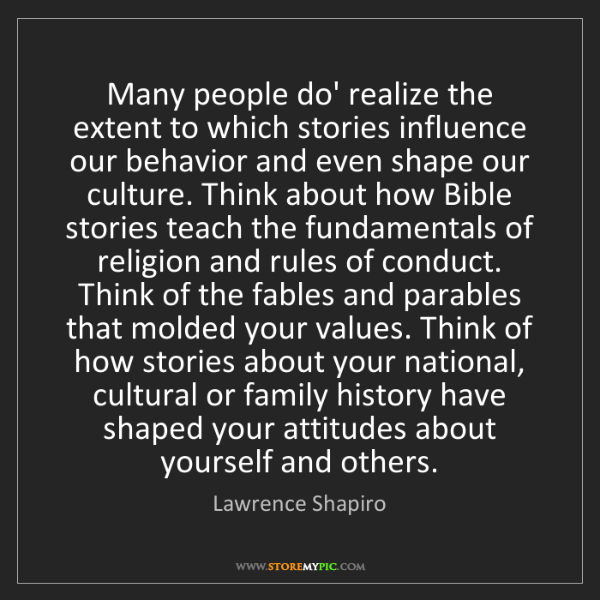 Lawrence Shapiro: Many people do' realize the extent to which stories influence...