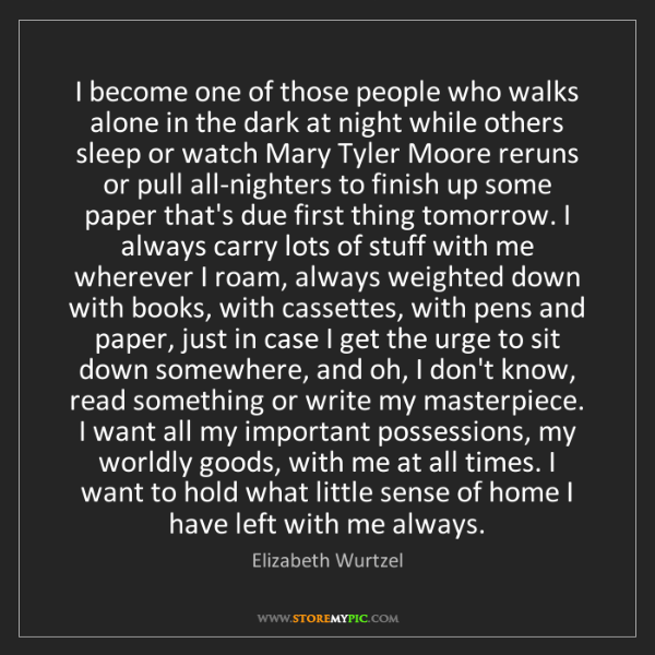 Elizabeth Wurtzel: I become one of those people who walks alone in the dark...