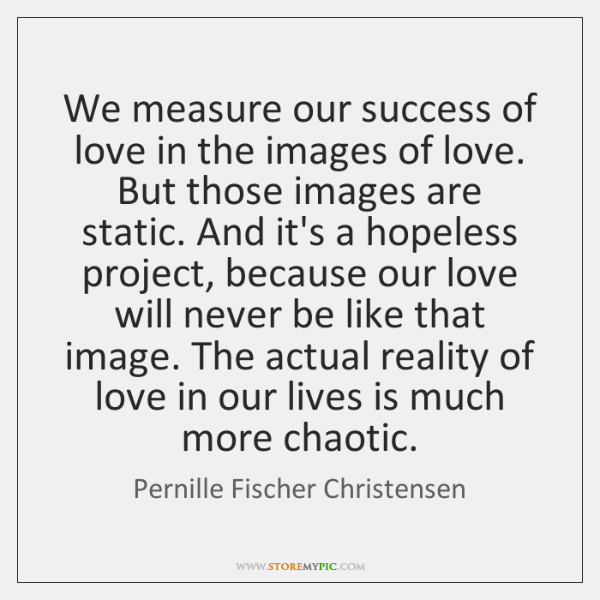 We measure our success of love in the images of love. But ...