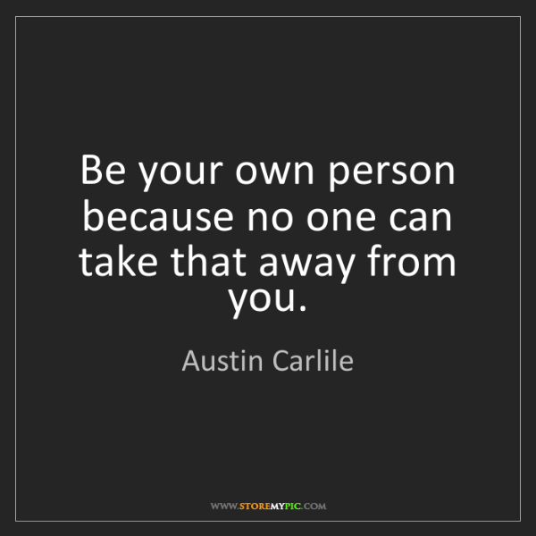 Austin Carlile: Be your own person because no one can take that away...