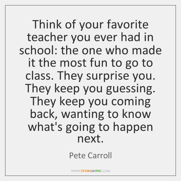 Think of your favorite teacher you ever had in school: the one ...