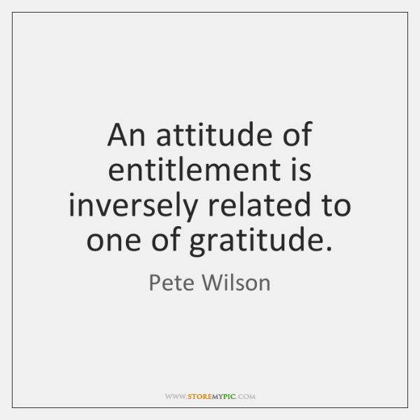 An attitude of entitlement is inversely related to one of gratitude.
