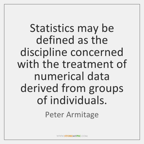 Statistics may be defined as the discipline concerned with the treatment of ...