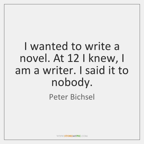 I wanted to write a novel. At 12 I knew, I am a ...