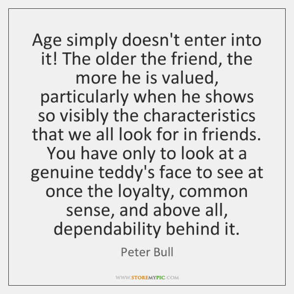 Age simply doesn't enter into it! The older the friend, the more ...