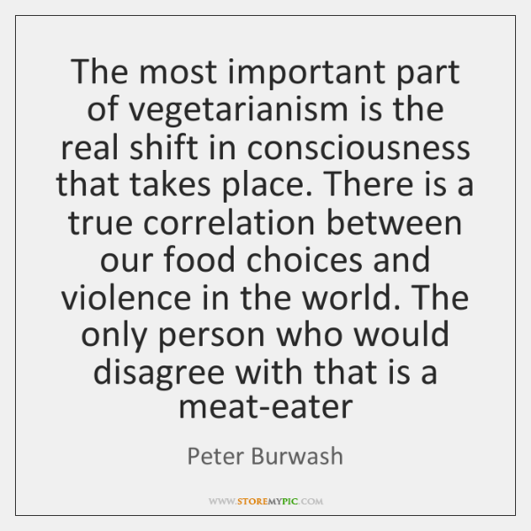 The most important part of vegetarianism is the real shift in consciousness ...