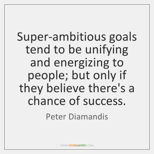 Super-ambitious goals tend to be unifying and energizing to people; but only ...