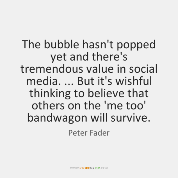 The bubble hasn't popped yet and there's tremendous value in social media. ... ...