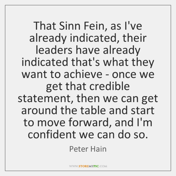 That Sinn Fein, as I've already indicated, their leaders have already indicated ...