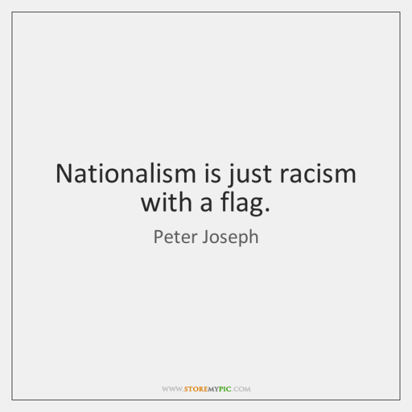 Nationalism is just racism with a flag.
