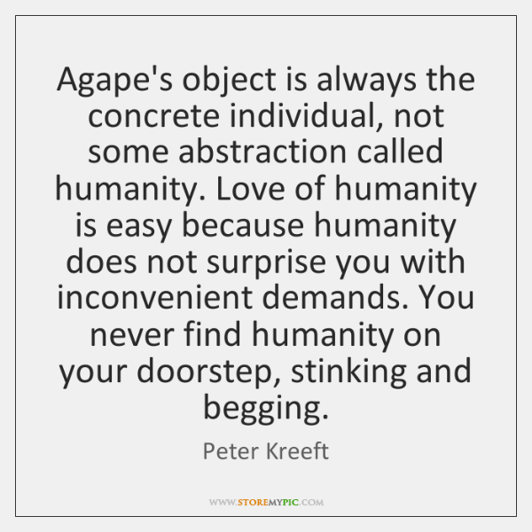 Agape's object is always the concrete individual, not some abstraction called humanity. ...