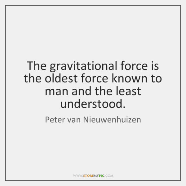The gravitational force is the oldest force known to man and the ...