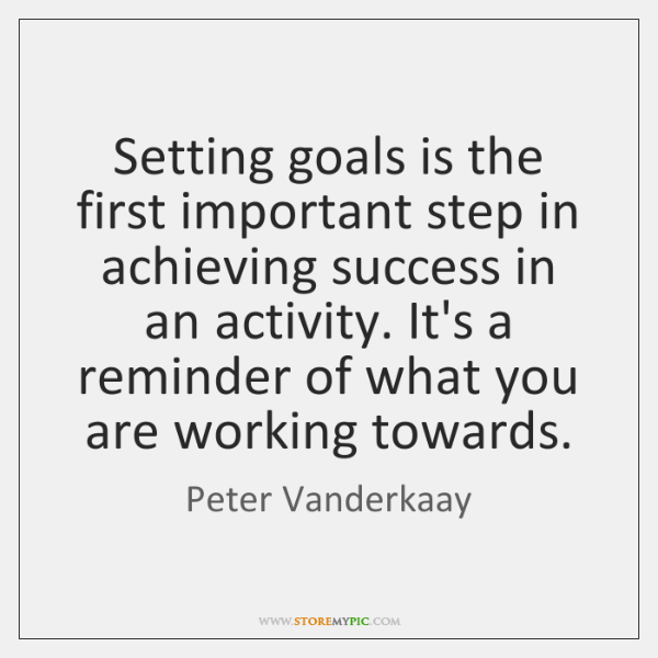 Setting goals is the first important step in achieving success in an ...